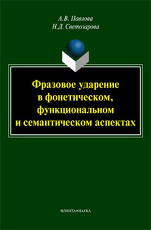 Павлова А.В., Светозарова Н.Д. Фразовое ударение в фонетическом, функциональном и семантическом аспектах ISBN: 978-5-9765-3365-3