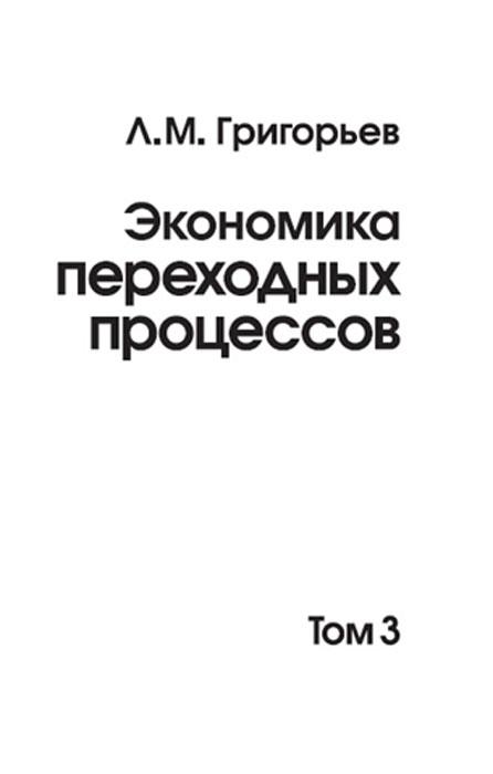 Леонид Григорьев Экономика переходных процессов. Том 3 л м григорьев экономика переходных процессов в 2 томах том 1