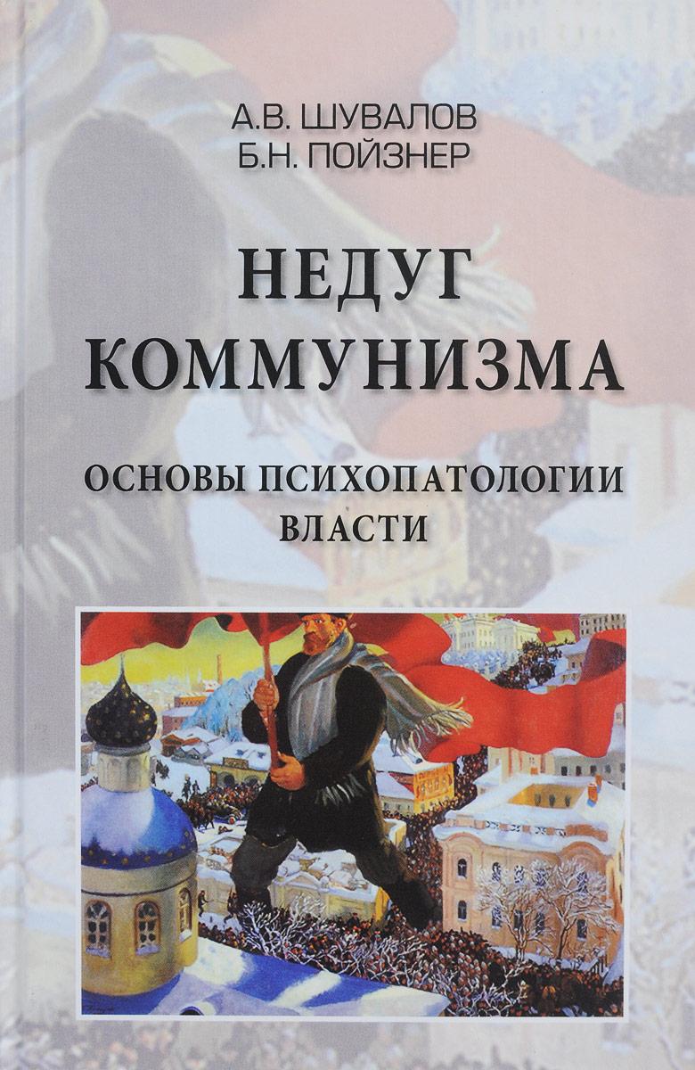 А. В. Шувалов, Б. Н. Пойзнер Недуг Коммунизма. Основы психопатии власти