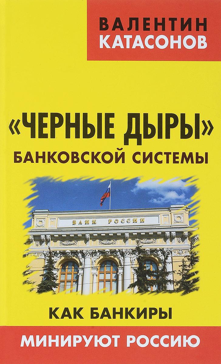 Валентин Катасонов Черные дыры банковской системы. Как банкиры минируют Россию как визу в сша