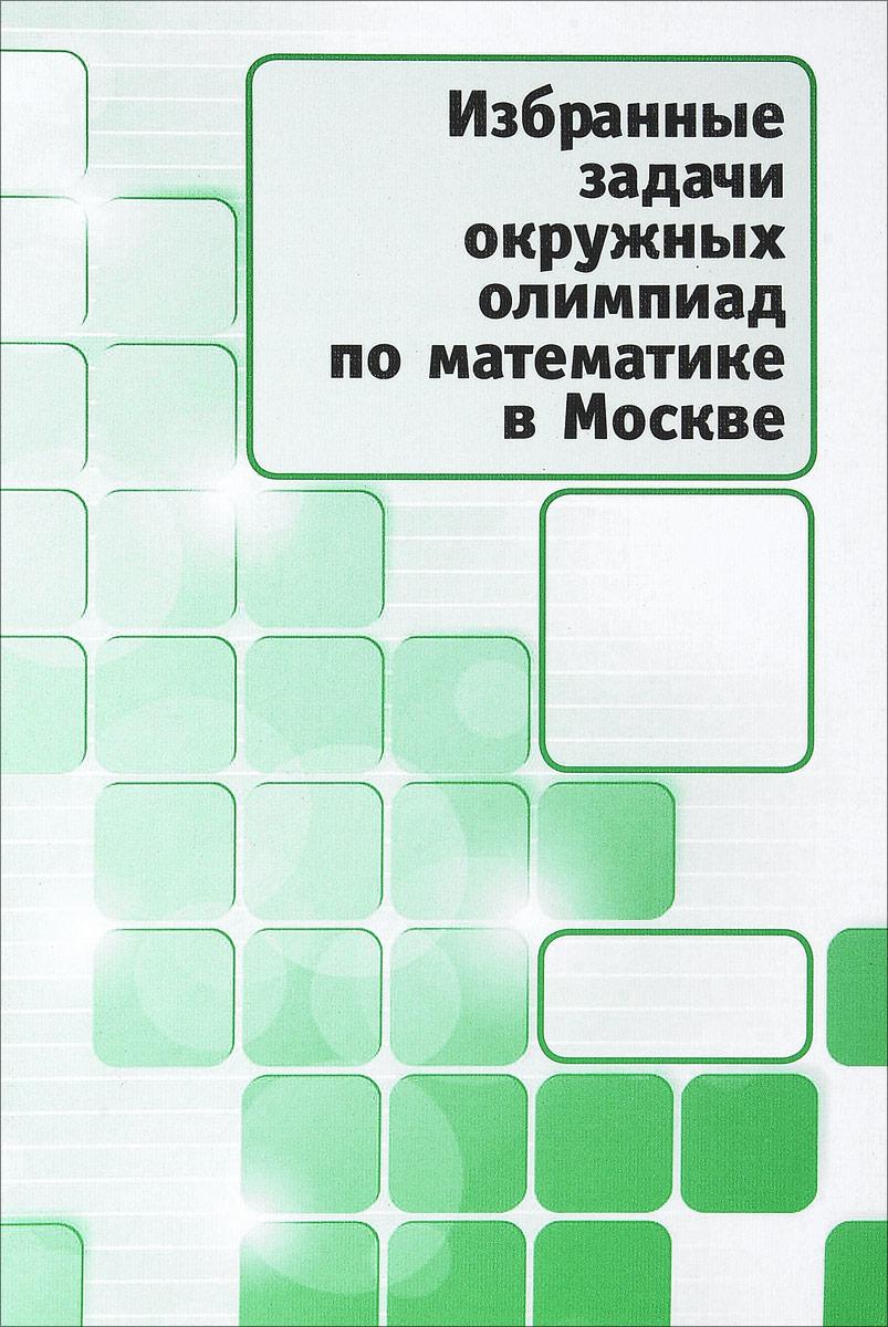 Избранные задачи окружных олимпиад по математике в Москве что можно за однушку в москве