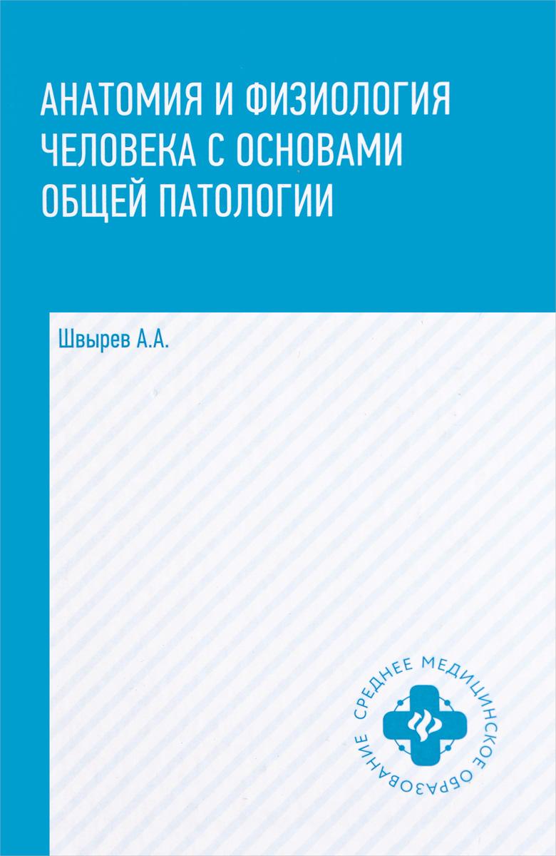 Анатомия и физиология человека с основами общей патологии. А. А. Швырев