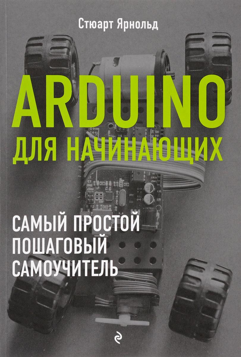 Ярнольд Стюарт Arduino для начинающих. Самый простой пошаговый самоучитель android ndk руководство для начинающих