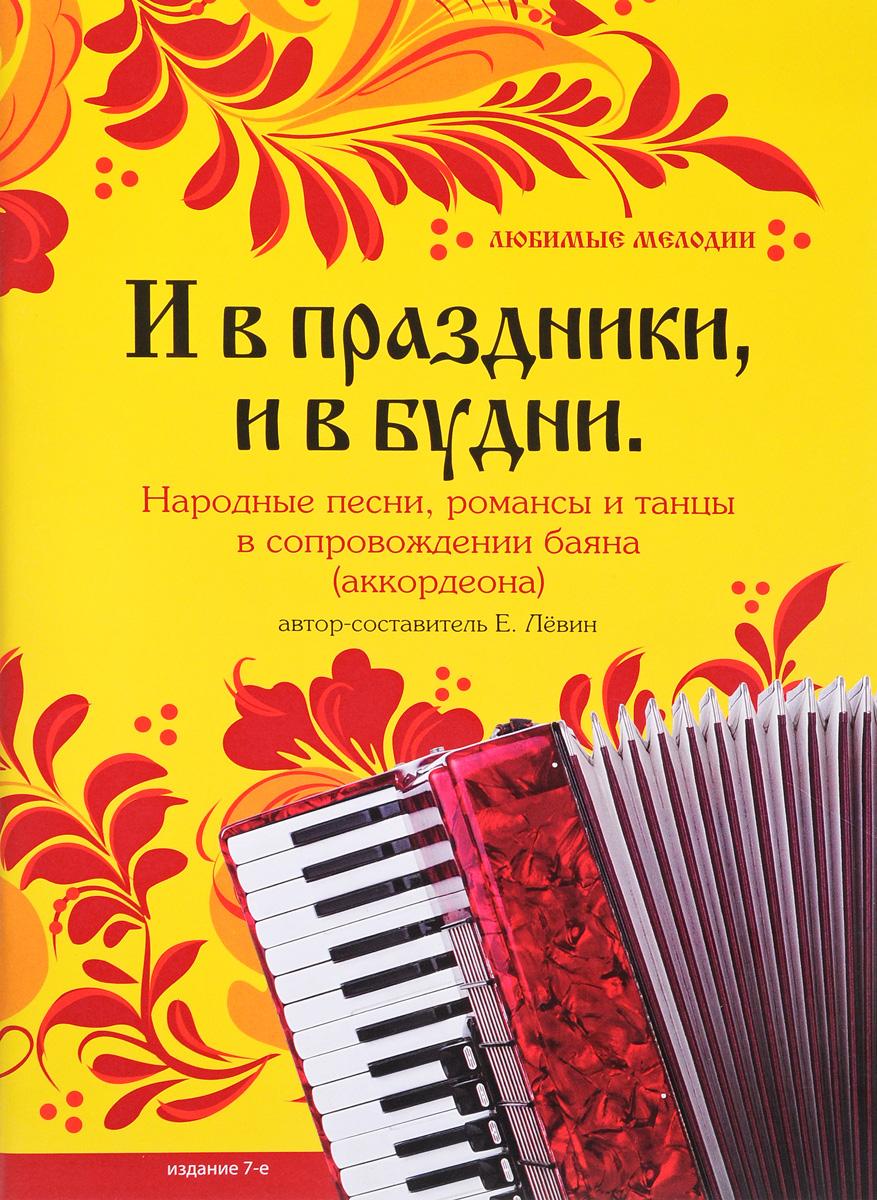 Евгений Лёвин И в праздники, и в будни. Народные песни, романсы, танцы в сопровождении баяна (аккордеона) мы музыканты яркие таланты сборник пьес и песен для баяна 1 3 классы