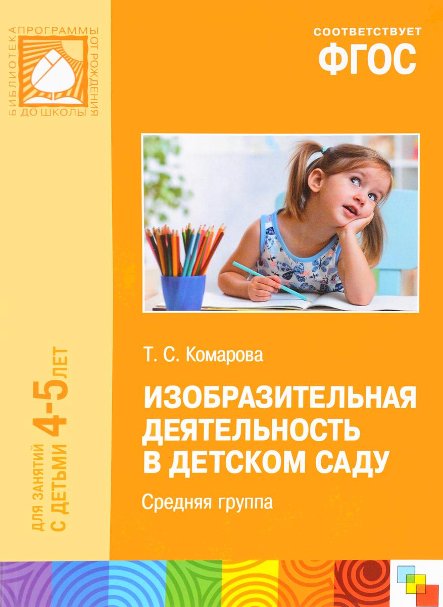 Тамара Комарова Изобразительная деятельность в детском саду. Средняя группа. Для занятий с детьми 4-5 лет ISBN: 9785431504563