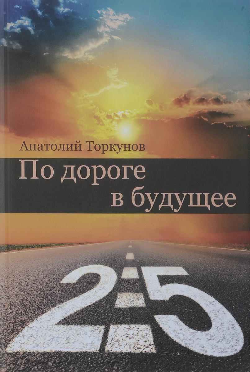 Zakazat.ru По дороге в будущее - 2.5. Анатолий Торкунов