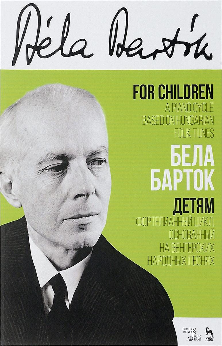 Бела Барток. Детям. Фортепианный цикл, основанный на венгерских народных песнях. В 2 томах. Том 1. Бела Барток
