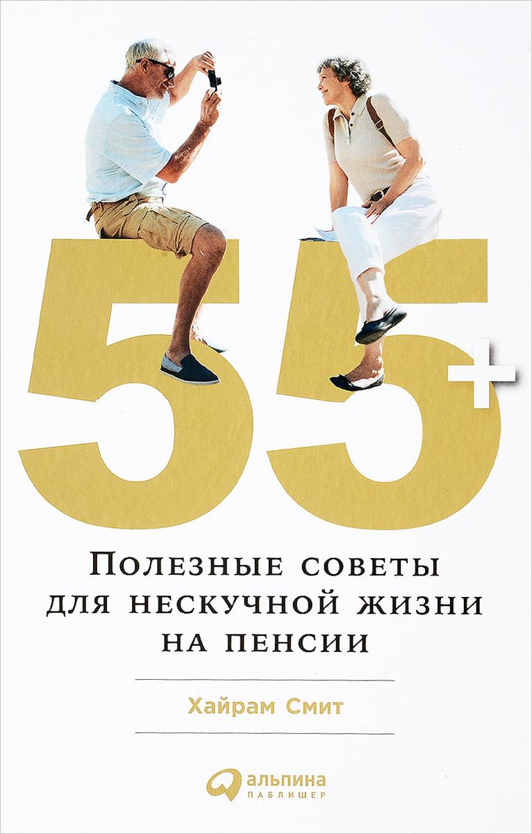 55+. Полезные советы для нескучной жизни на пенсии. Хайрам Смит