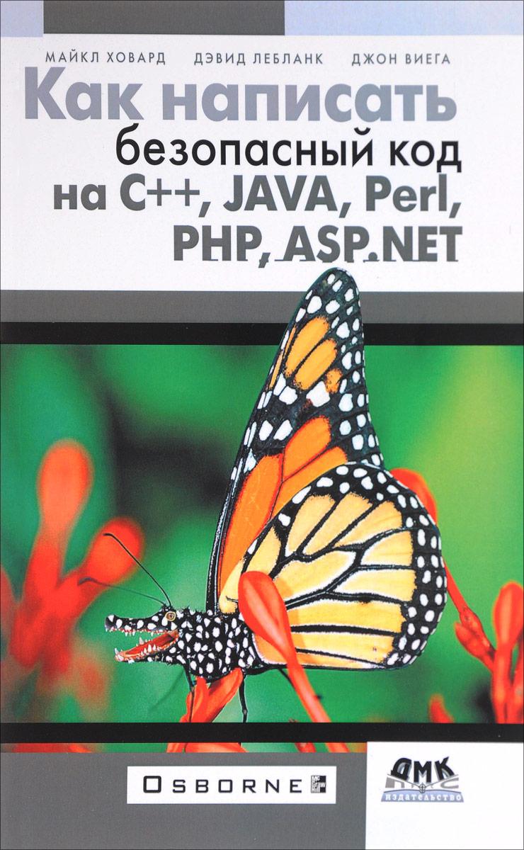 Майкл Ховард, Дэвид Лебланк, Джон Виега Как написать безопасный код на С++, Java, Perl, PHP, ASP.NET игорь сафронов visual basic в задачах и примерах