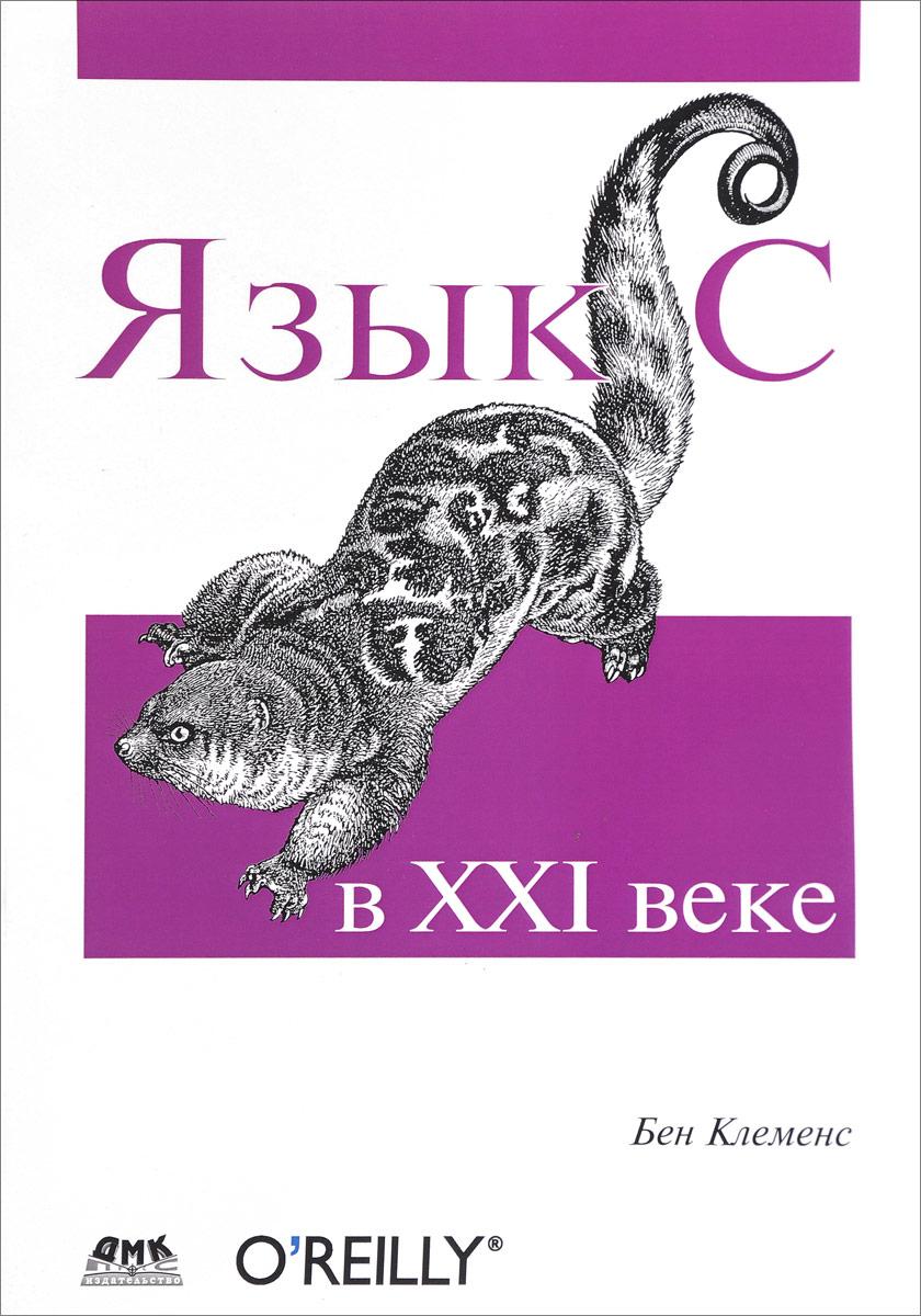 Бен Клеменс Язык С в ХХI веке андерс хейлсберг язык программирования c классика computers science