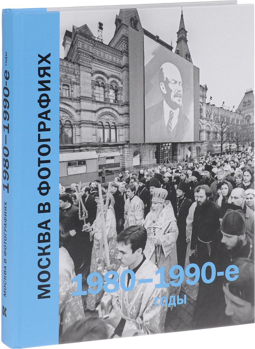 Москва в фотографиях. 1980-1990 годы андрейкина ю колоскова е коробова а сост москва в фотографиях 1980 1990 е годы