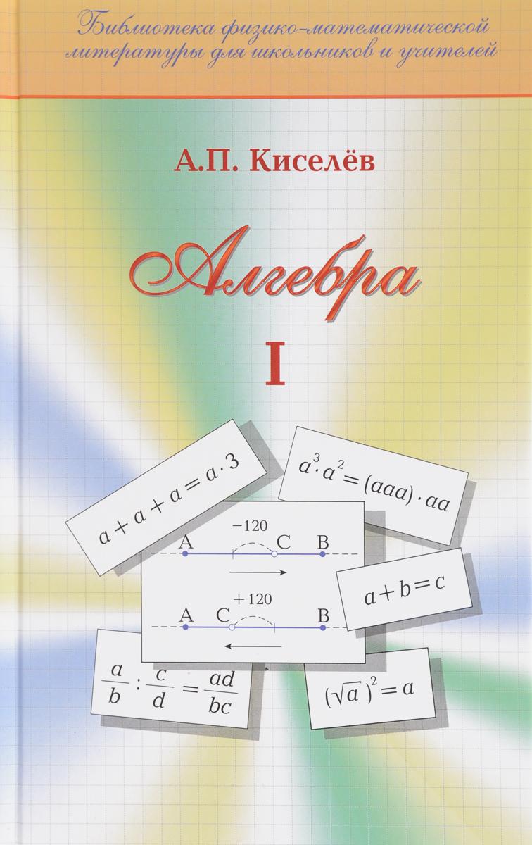 А. П. Киселев Алгебра. Часть 1