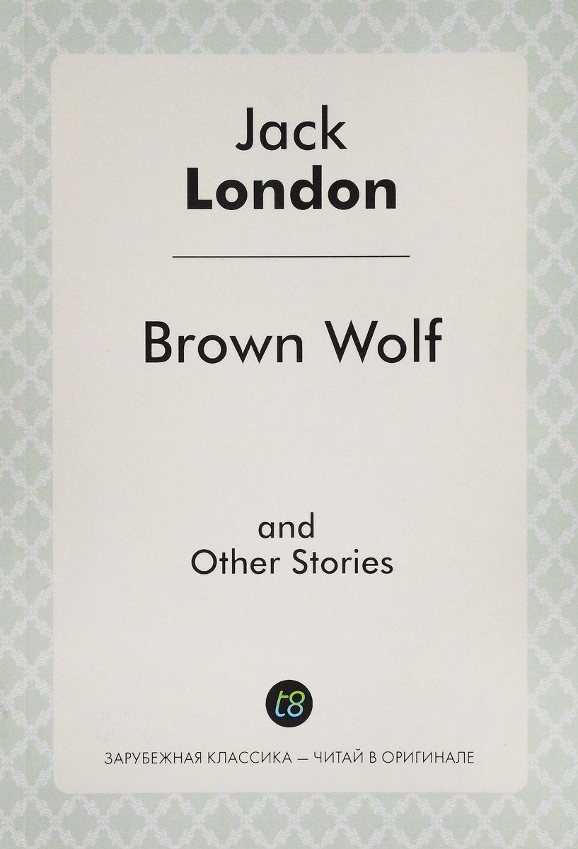 Д. Лондон Brown Wolf and Other Stories = Бурый волк и другие рассказы. Сборник рассказов на английском языке rendell ruth the thief and other stories воришка и другие рассказы книга для чтения на английском языке