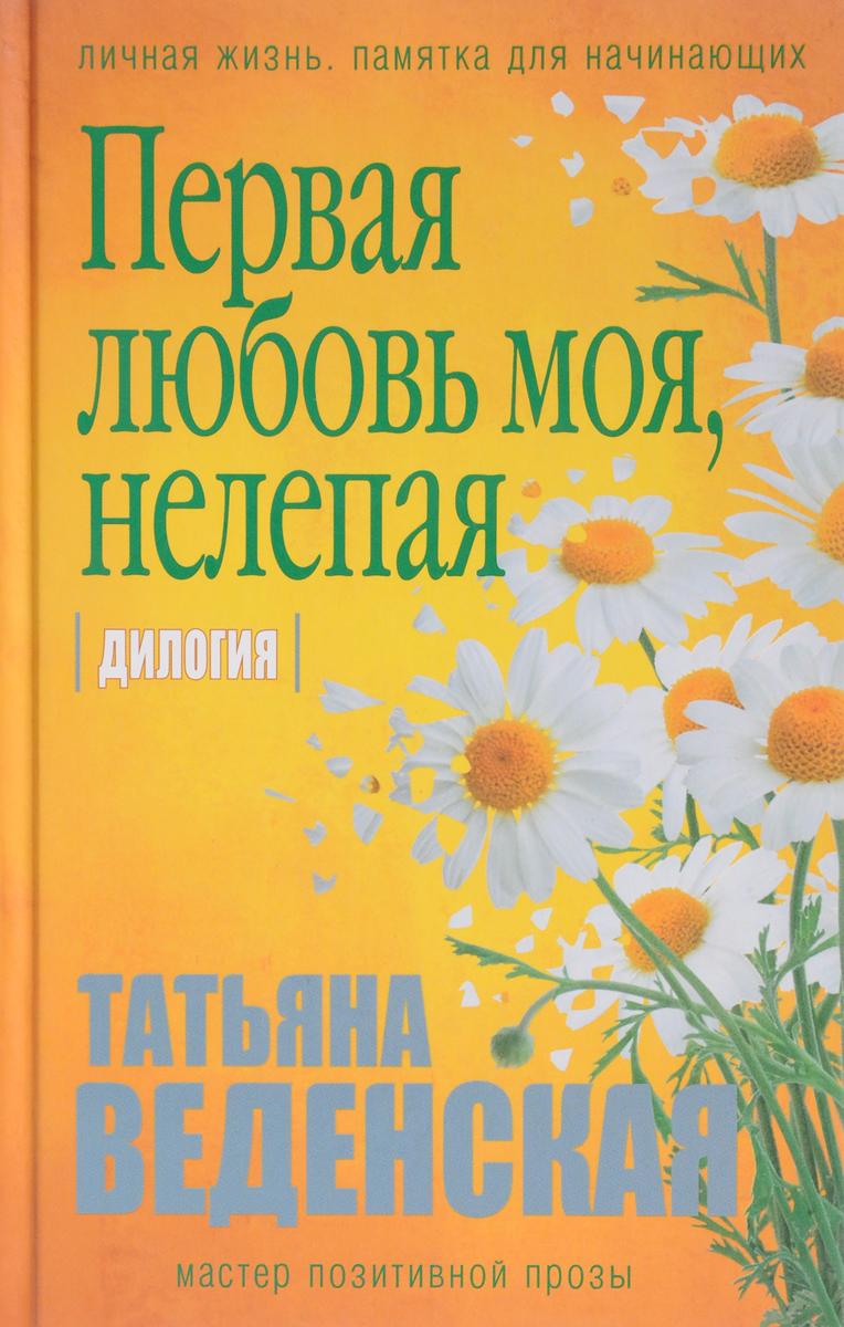 Татьяна Веденская Первая любовь моя, нелепая