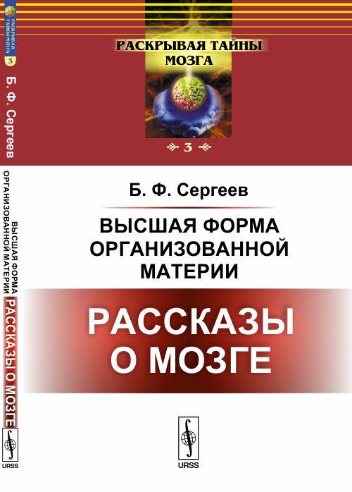 Б. Ф. Сергеев Высшая форма организованной материи. Рассказы о мозге ISBN: 978-5-396-00855-7 страук б тайны мозга взрослого человека