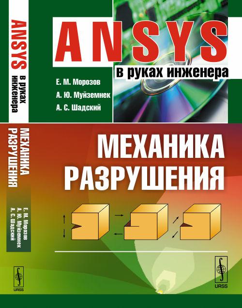 ANSYS в руках инженера. Механика разрушения. Е. М. Морозов, А. Ю. Муйземнек, А. С. Шадский