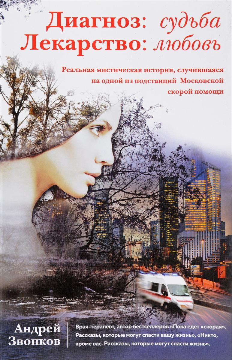 Андрей Звонков Диагноз: судьба. Лекарство: любовь кеерти с ошо благоухание как постичь истинну которая всегда дороже слов
