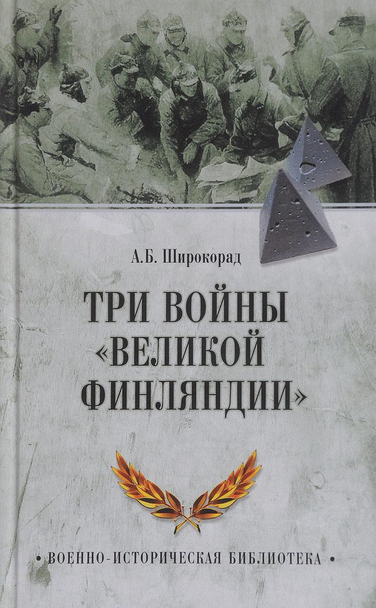 А. Б. Широкорад Три войны Великой Финляндии