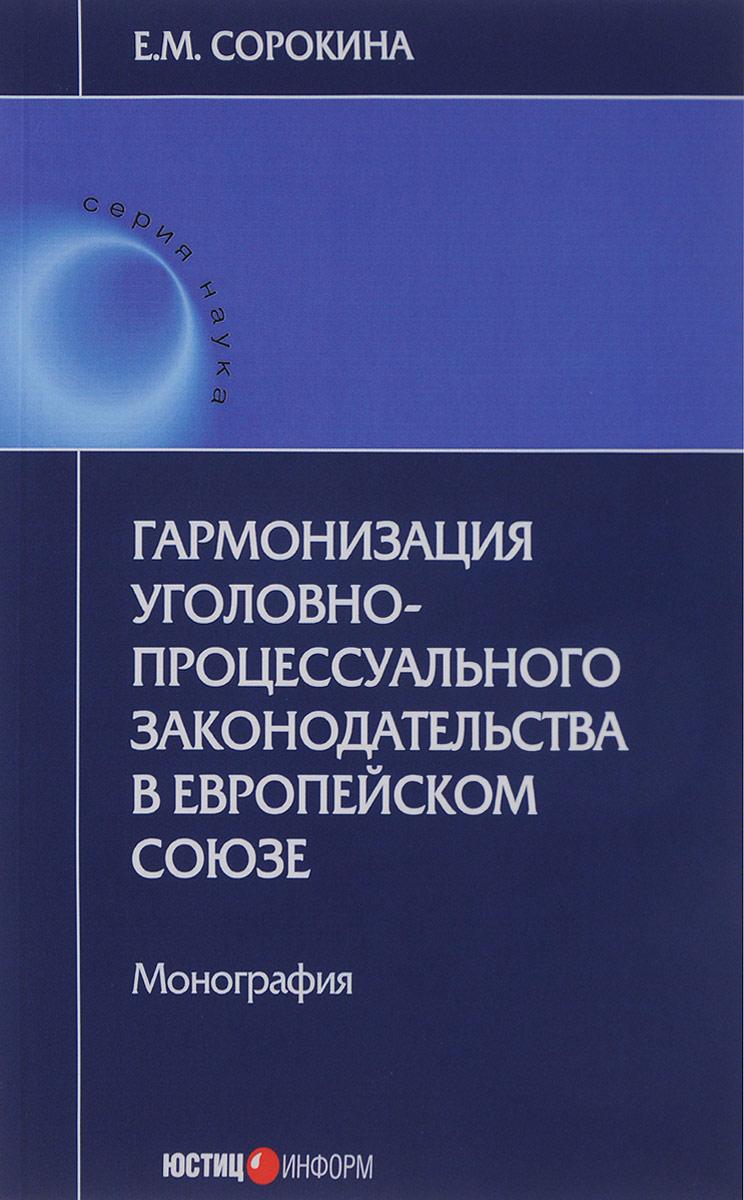 Е. М. Сорокина Гармонизация уголовно-процессуального законодательства в Европейском союзе право европейского союза учебное пособие
