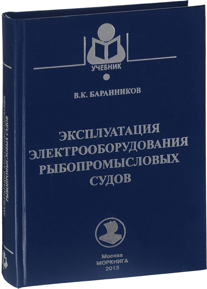 В. К. Баранников Эксплуатация электрооборудования рыбопромысловых судов. Учебное пособие
