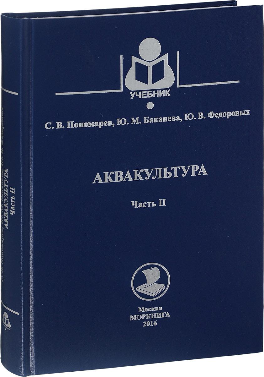 С. В. Пономарев, Ю. М. Баканева, Ю. В. Федоровых Аквакультура. Учебник. Часть 2