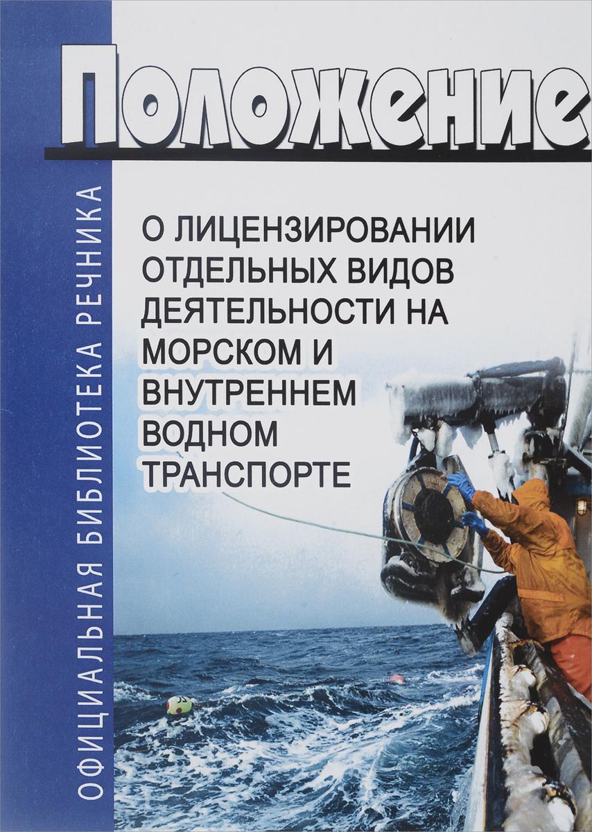 Положение о лицензировании отдельных видов деятельности на морском и внутреннем водном транспорте. Последняя редакция