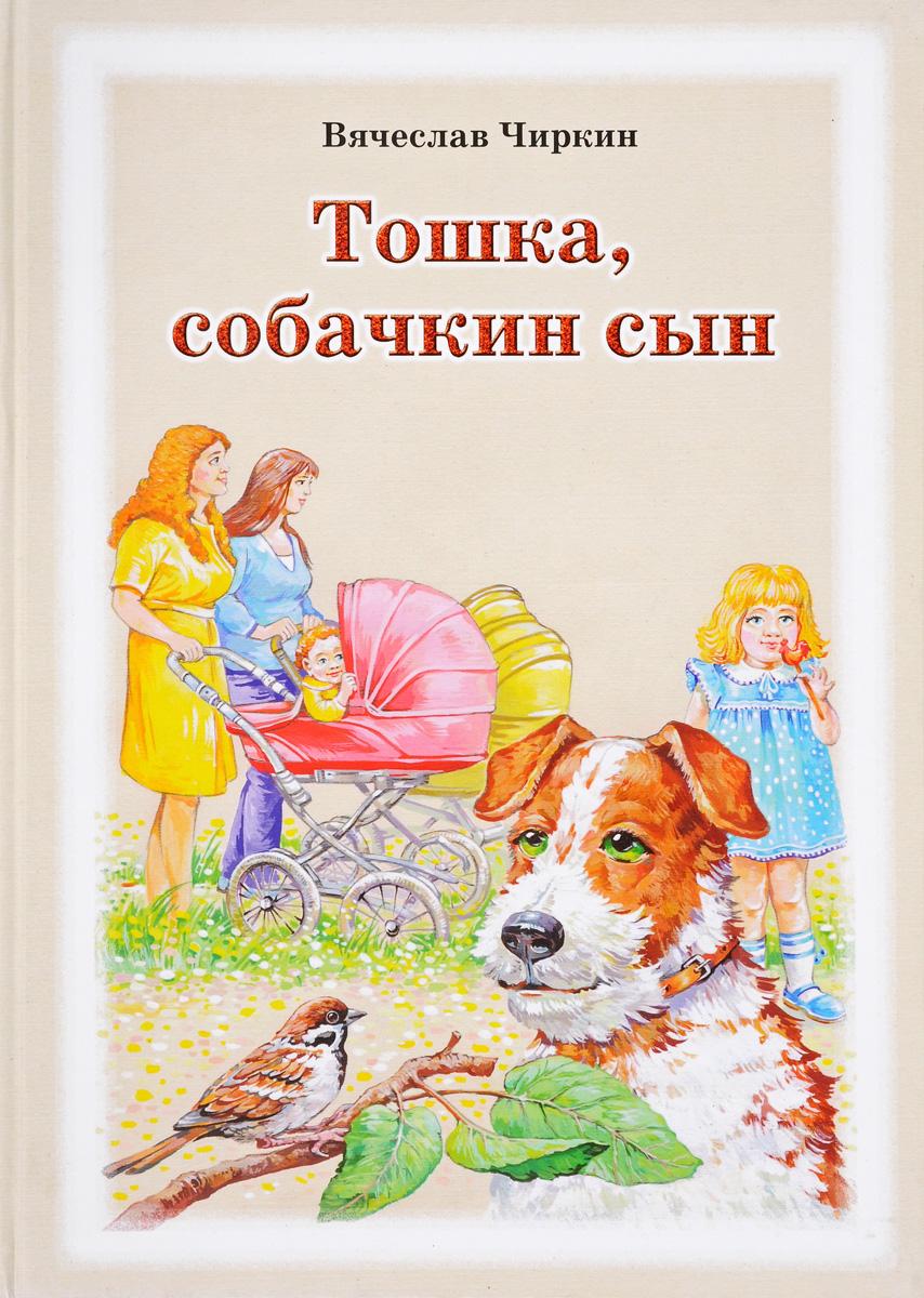 Вячеслав Чиркин Тошка, собачкин сын. Сказочная повесть о верной