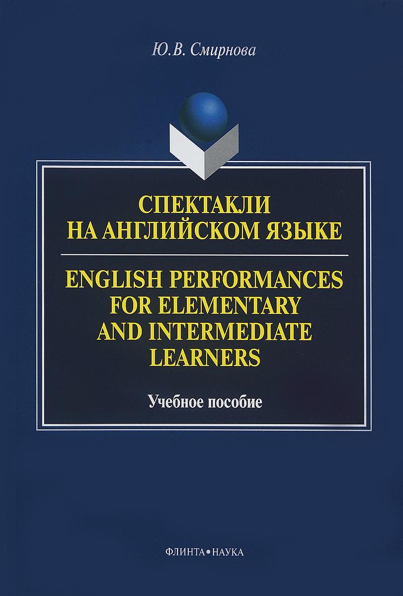 Ю. В. Смирнова Спектакли на английском языке. Учебное пособие / English Performances for Elementary and Intermediate Learners