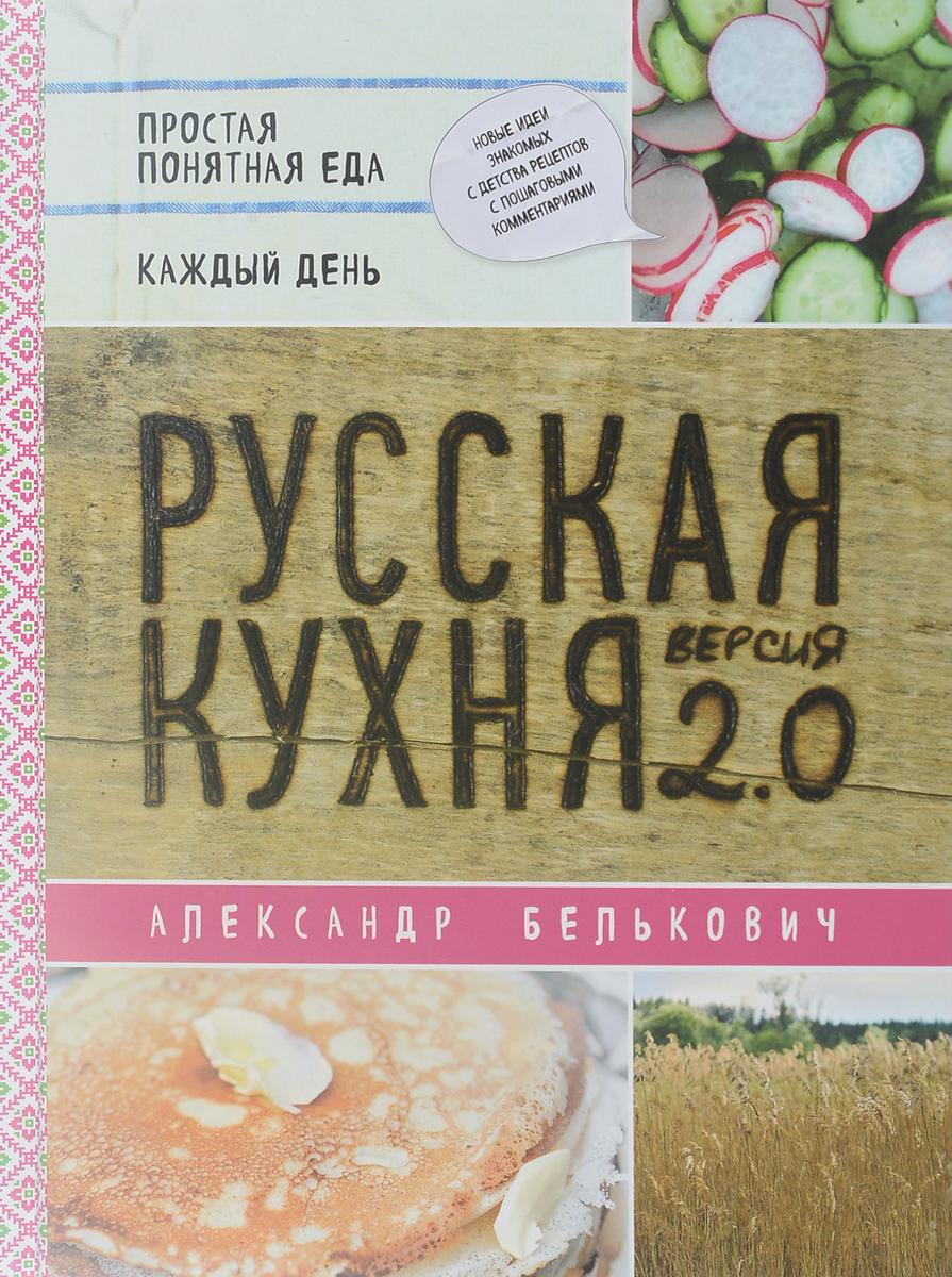 Александр Белькович Русская кухня. Версия 2.0 ISBN: 978-5-04-090267-5