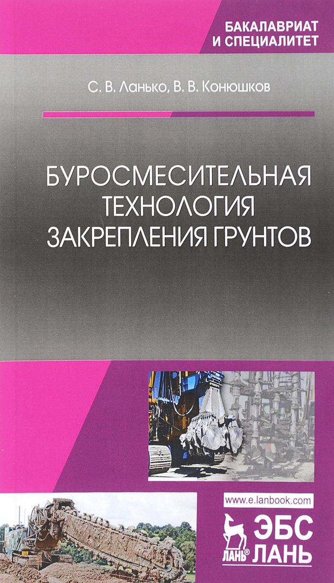 С. В. Ланько,В. В.  Конюшков Буросмесительная технология закрепления грунтов: Учебное пособие
