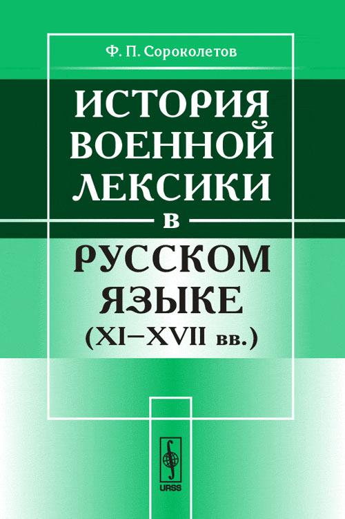 Ф. П. Сороколетов История военной лексики в русском языке. XI-XVII вв.