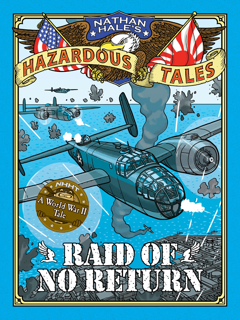 Raid of No Return (Nathan Hale's Hazardous Tales #7). A World War II Tale of the Doolittle Raid travels in the united states etc during 1849 and 1850