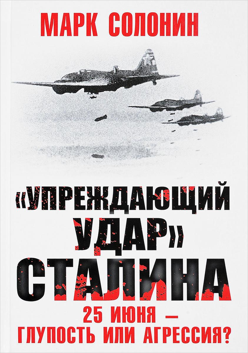 М. С. Солонин Упреждающий удар Сталина. 25 июня - глупость или агрессия марк солонин упреждающий удар сталина 25 июня – глупость или агрессия