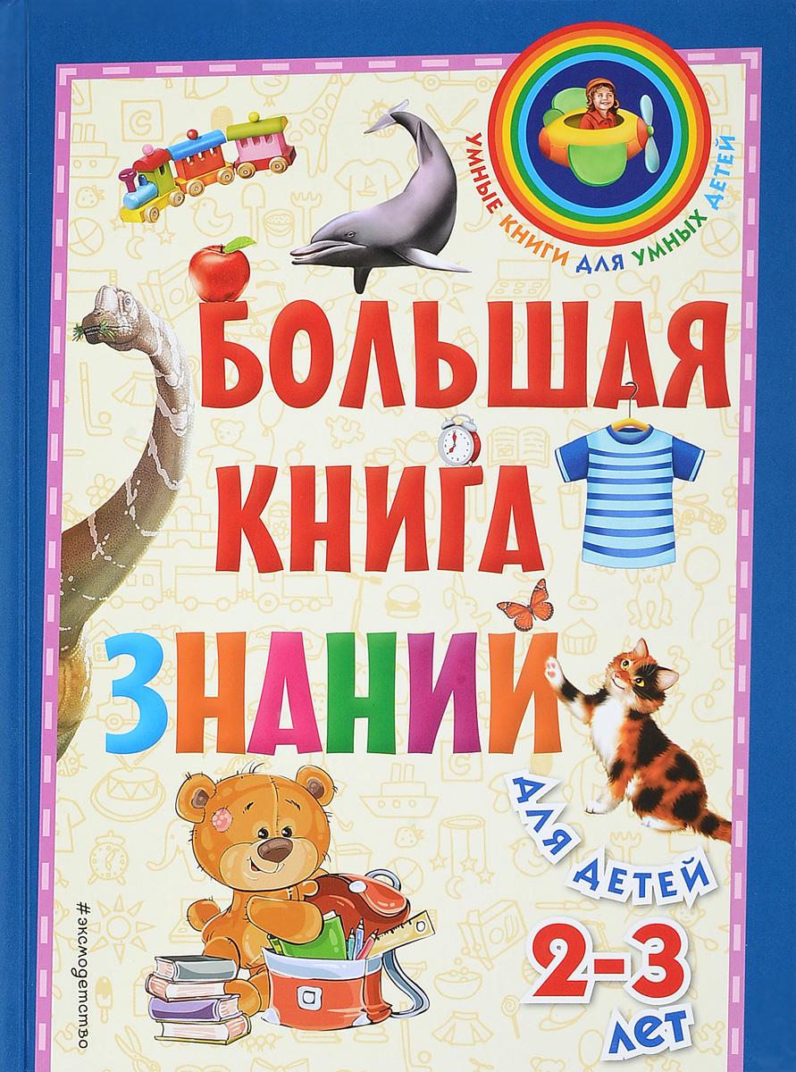 С. А. Буланова, Т. М. Мазаник Большая книга знаний. Для детей 2-3 лет ISBN: 978-5-699-97227-2 буланова с мазаник т самая первая книга знаний малыша для детей от 1 года до 3 лет