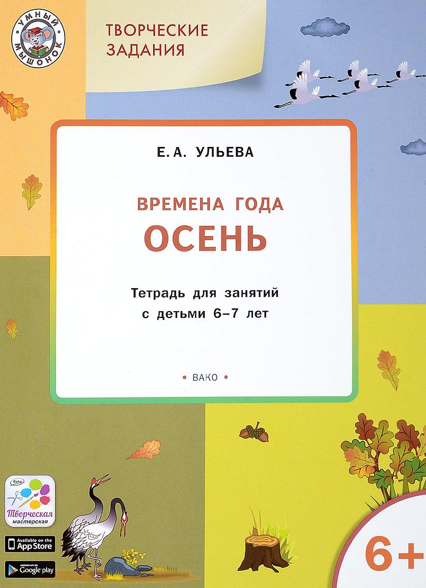 Творческие занятия. Изучаем времена года. Осень. Тетрадь для занятий с детьми 6-7 лет