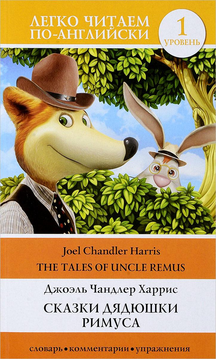 Джоэль Чандлер Харрис Сказки дядюшки Римуса. Уровень 1 / The Tales of Uncle Remis