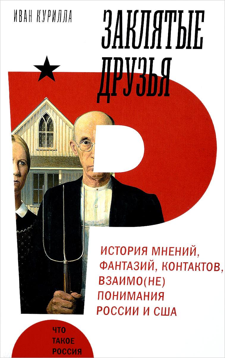 Иван Курилла Заклятые друзья. История мнений, фантазий, контактов, взаимо(не)понимания России и США