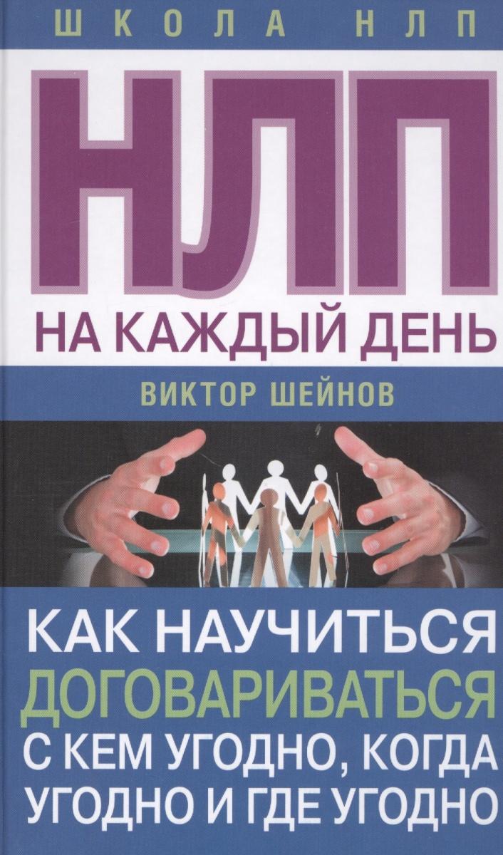Виктор Шейнов НЛП на каждый день. Как научиться договариваться с кем угодно, когда угодно и где угодно скачать книги по нлп