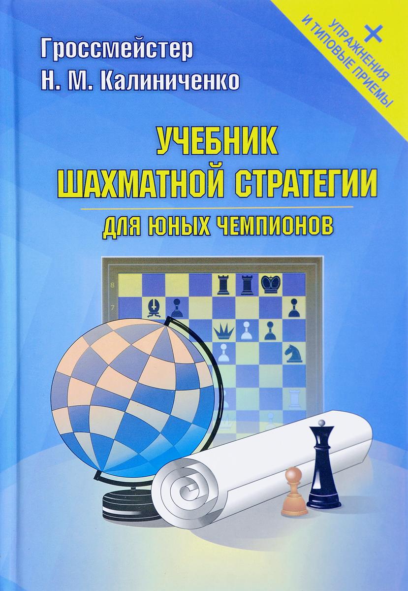 Учебник шахматной стратегии для юных чемпионов + упражнения и типовые приёмы. Н. М. Калиниченко