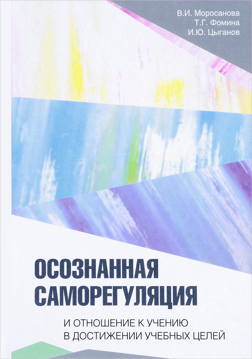 В. И. Моросанова, Т. Г. Фомина, И. Ю. Цыганов Осознанная саморегуляция и отношение к учению в достижении учебных целей е в любимов управление аутсорсинговой компанией на основе саморегуляции