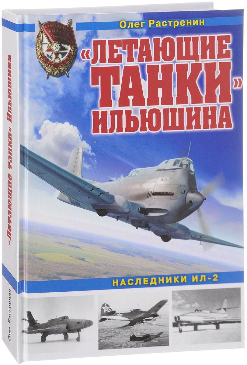 Олег Растренин Летающие танки Ильюшина. Наследники Ил-2