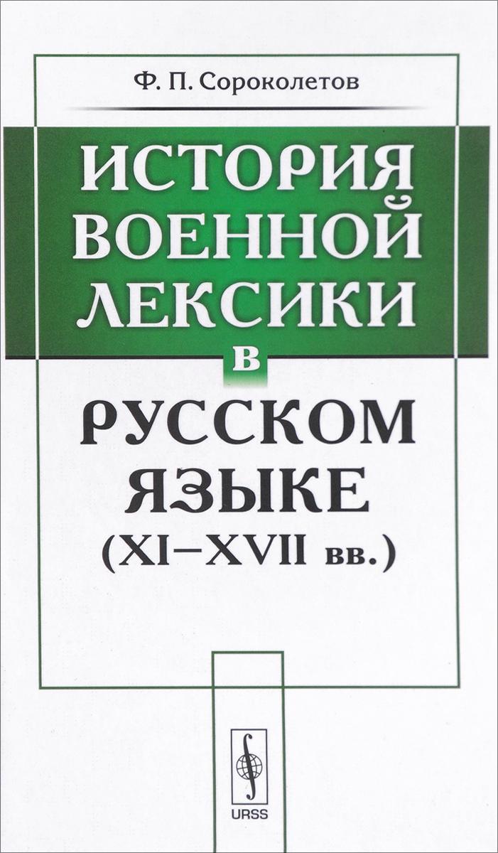 Ф. П. Сороколетов История военной лексики в русском языке (XI-XVII вв.)