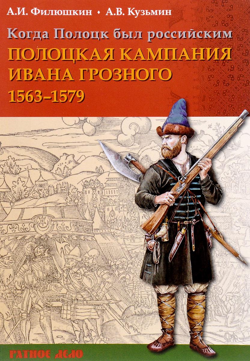А. И. Филюшкин, А. В. Кузьмин Когда Полоцк был российским. Полоцкая кампания Ивана Грозного 1563-1577 годов