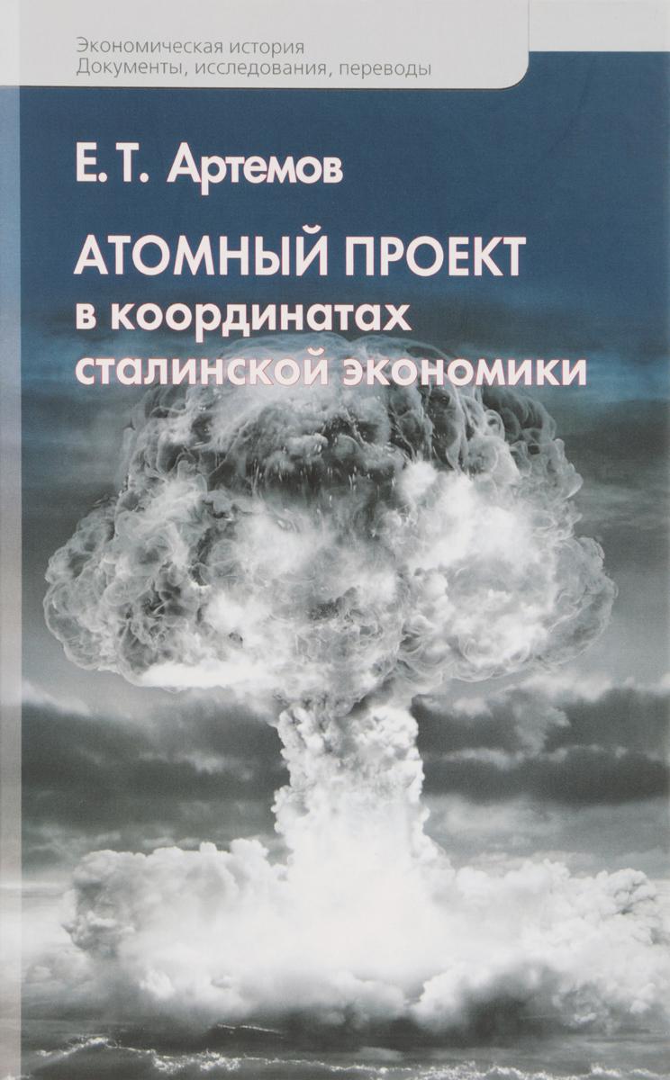 Е. Т. Артемов Атомный проект в координатах сталинской экономики