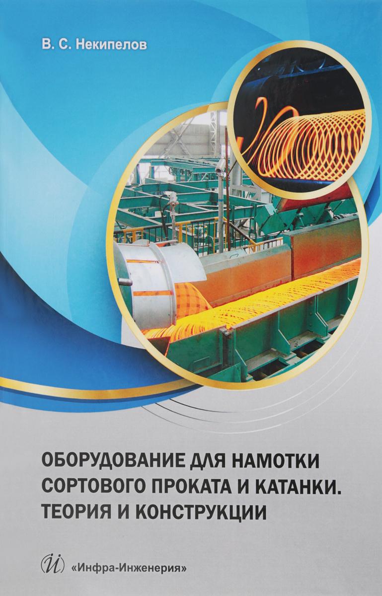 В. С. Некипелов Оборудование для намотки сортового проката и катанки. Теория и конструкции