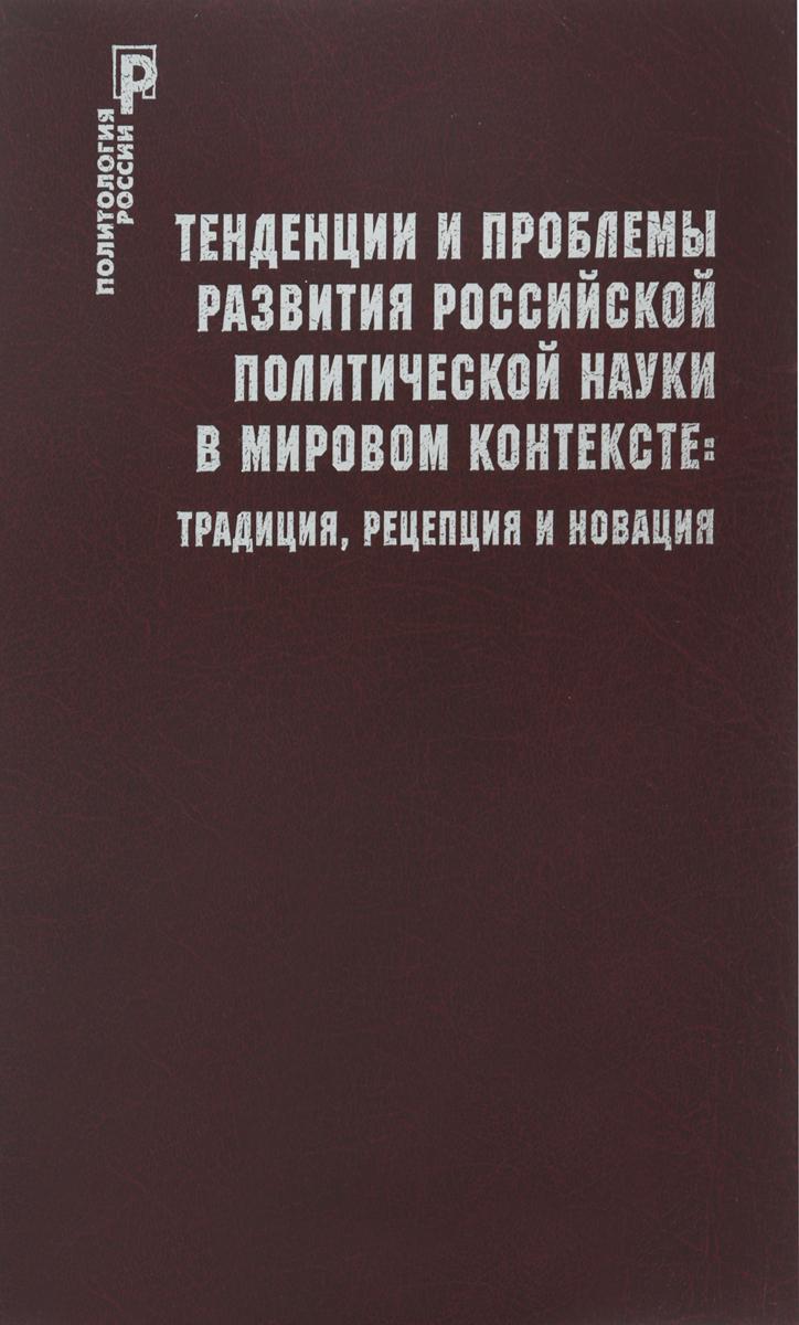 Тенденции и проблемы развития российской политической науки в мировом контексте. Традиция, рецепция и новация