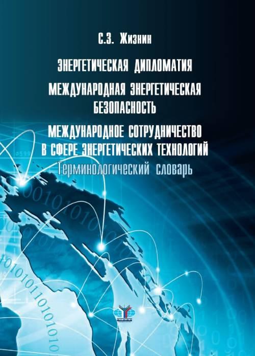 С. З. Жизнин Энергетическая дипломатия. Международная энергетическая безопасность. Международное сотрудничество в сфере энергетических технологий. Терминологический словарь