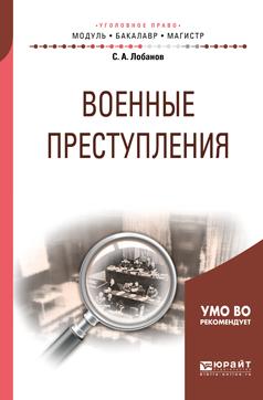 Лобанов Сергей Александрович Военные преступления. Учебное пособие для бакалавриата и магистратуры
