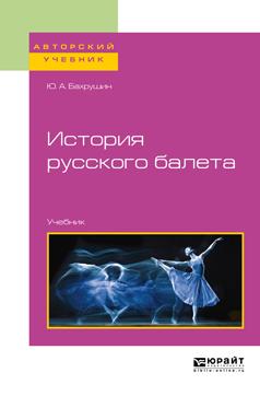 Бахрушин Юрий Алексеевич История русского балета. Учебник для вузов вера каралли легенда русского балета