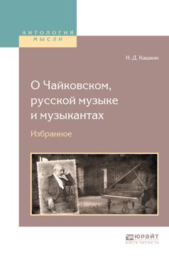 Кашкин Николай Дмитриевич О чайковском, русской музыке и музыкантах. Избранное